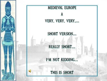 MEDIEVAL EUROPE A VERY, VERY, VERY,… SHORT VERSION… REALLY SHORT…