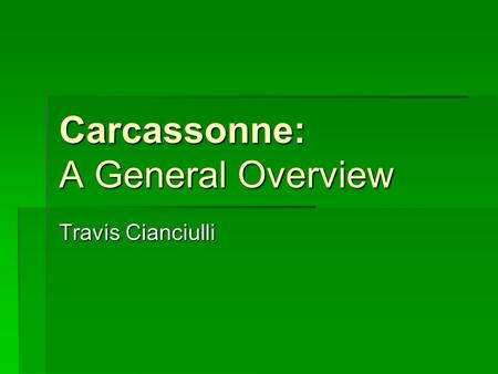 Carcassonne: A General Overview Travis Cianciulli.
