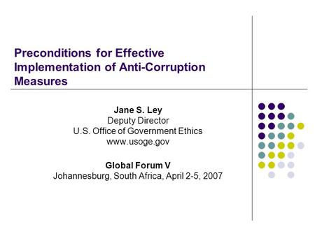 Preconditions for Effective Implementation of Anti-Corruption Measures Jane S. Ley Deputy Director U.S. Office of Government Ethics www.usoge.gov Global.