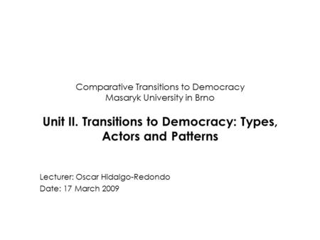 Comparative Transitions to Democracy Masaryk University in Brno Unit II. Transitions to Democracy: Types, Actors and Patterns Lecturer: Oscar Hidalgo-Redondo.