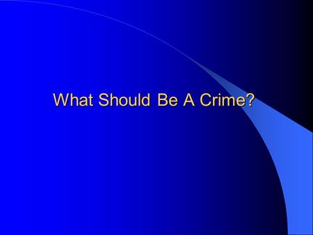What Should Be A Crime?. Recall: Two Main Perspectives 1. Achieving social order outweighs concerns for social justice. 2. CJ system goals must be achieved.