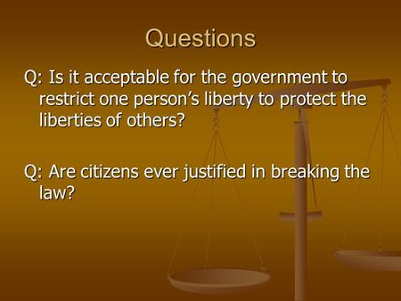 Questions Q: Is it acceptable for the government to restrict one person's liberty to protect the liberties of others? Q: Are citizens ever justified in.