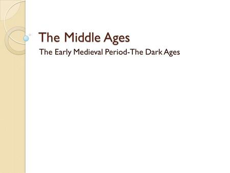 The Middle Ages The Early Medieval Period-The Dark Ages.