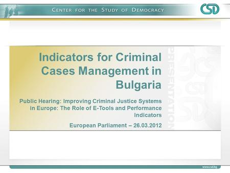 Indicators for Criminal Cases Management in Bulgaria Public Hearing: Improving Criminal Justice Systems in Europe: The Role of E-Tools and Performance.