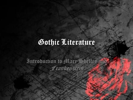 Gothic Literature Introduction to Mary Shelley and Frankenstein.
