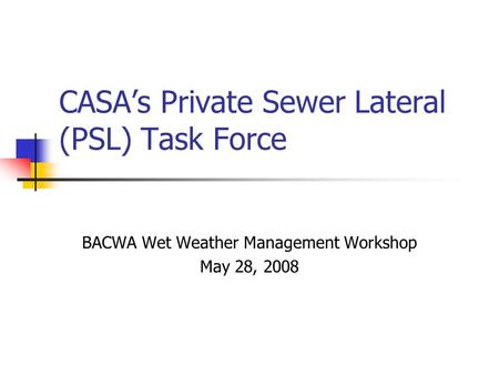 CASA's Private Sewer Lateral (PSL) Task Force BACWA Wet Weather Management Workshop May 28, 2008.