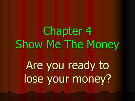 Chapter 4 Show Me The Money Are you ready to lose your money?