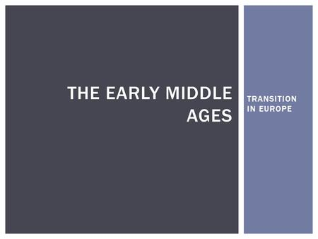TRANSITION IN EUROPE THE EARLY MIDDLE AGES. SO FAR…. CATEGORYEGYPT (%)GREECE (%)ROME (%) CITIES868376 CENTRALIZED GOVERNMENT787381 AGRICULTURAL INTENSIFICATION.