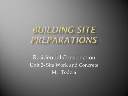Residential Construction Unit 2- Site Work and Concrete Mr. Todzia.