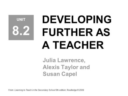 DEVELOPING FURTHER AS A TEACHER Julia Lawrence, Alexis Taylor and Susan Capel From: Learning to Teach in the Secondary School 5th edition, Routledge ©