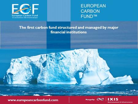 EUROPEAN CARBON FUND™ The first carbon fund structured and managed by major financial institutions www.europeancarbonfund.com Managed by: