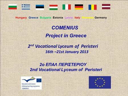Hungary Greece Bulgaria Estonia Latvia Italy Romania Germany COMENIUS Project in Greece 2 nd Vocational Lyceum of Peristeri 16th –21st January 2013 2ο.
