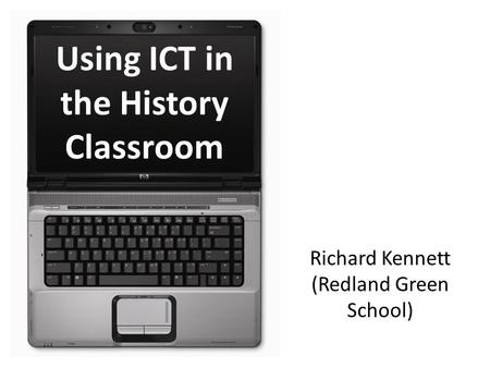 Using ICT in the History Classroom Richard Kennett (Redland Green School)