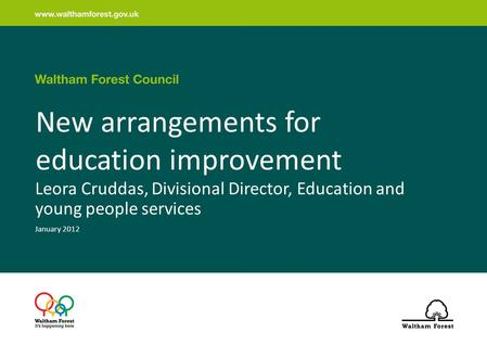 New arrangements for education improvement Leora Cruddas, Divisional Director, Education and young people services January 2012.