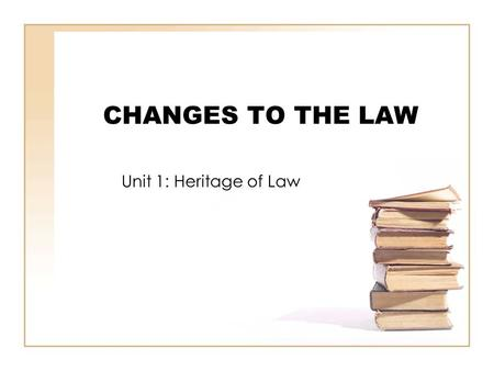 "CHANGES TO THE LAW Unit 1: Heritage of Law. Key Principle of law ""…law is not something static and unchangeable, but a dynamic process that renews itself."