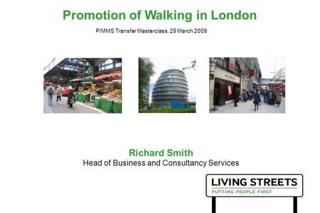 Promotion of Walking in London Richard Smith Head of Business and Consultancy Services PIMMS Transfer Masterclass, 25 March 2009.