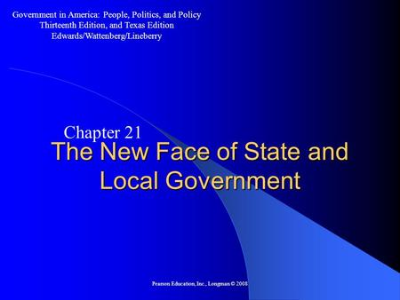 Pearson Education, Inc., Longman © 2008 The New Face of State and Local Government Chapter 21 Government in America: People, Politics, and Policy Thirteenth.