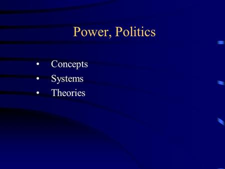 Power, Politics Concepts Systems Theories. Concepts: power The ability of groups or individuals to have their way, even if resisted.