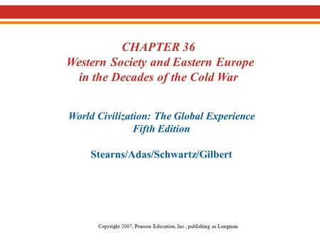 CHAPTER 36 Western Society and Eastern Europe in the Decades of the Cold War World Civilization: The Global Experience Fifth Edition Stearns/Adas/Schwartz/Gilbert.
