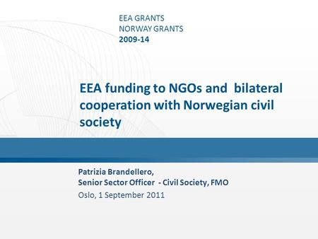 EEA GRANTS NORWAY GRANTS 2009-14 Patrizia Brandellero, Senior Sector Officer - Civil Society, FMO Oslo, 1 September 2011 EEA funding to NGOs and bilateral.