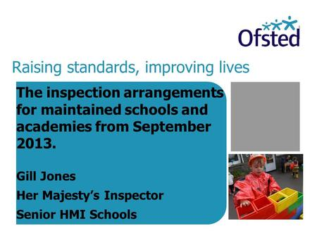 Raising standards, improving lives The inspection arrangements for maintained schools and academies from September 2013. Gill Jones Her Majesty's Inspector.