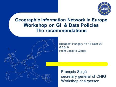 Geographic Information Network in Europe W orkshop on GI & Data Policies The recommendations Budapest Hungary 16-18 Sept 02 GSDI 6 From Local to Global.