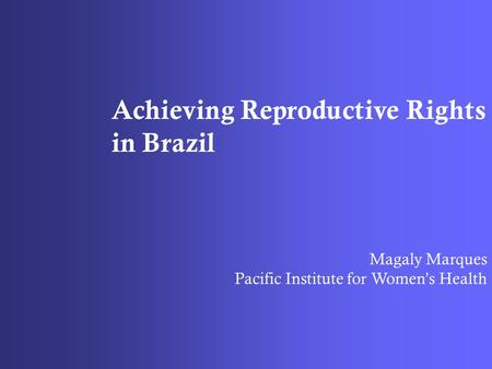 Achieving Reproductive Rights in Brazil Magaly Marques Pacific Institute for Women's Health.