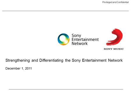 Privileged and Confidential Strengthening and Differentiating the Sony Entertainment Network December 1, 2011.