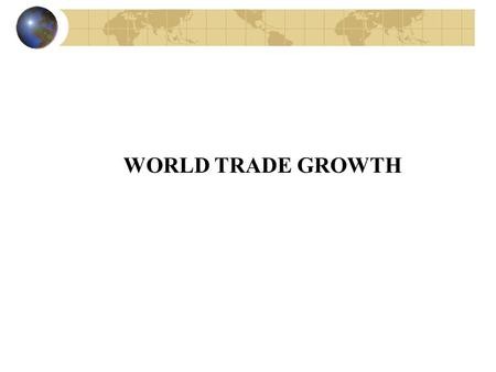 WORLD TRADE GROWTH. GLOBALIZATION Way of life Way of production Keeping in touch with the universal dimension of international trade.