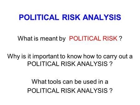 POLITICAL RISK ANALYSIS What is meant by POLITICAL RISK ? Why is it important to know how to carry out a POLITICAL RISK ANALYSIS ? What tools can be used.