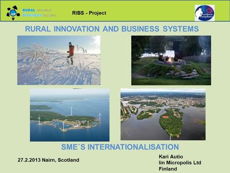 RIBS - Project RURAL INNOVATION AND BUSINESS SYSTEMS <strong>SME</strong>´S INTERNATIONALISATION Kari Autio Iin Micropolis Ltd Finland 27.2.2013 Nairn, Scotland.