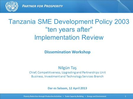 "Tanzania <strong>SME</strong> Development Policy 2003 ""ten years after"" Implementation Review Dissemination Workshop Nilgün Taş Chief, Competitiveness, Upgrading and Partnerships."