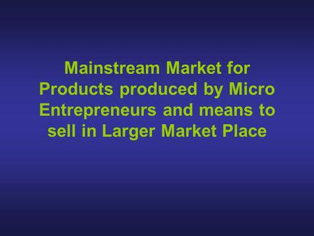 Mainstream Market for Products produced by Micro Entrepreneurs and means to sell in Larger Market Place.