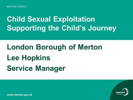 Child Sexual Exploitation Supporting the Child's Journey London Borough of Merton Lee Hopkins Service Manager.