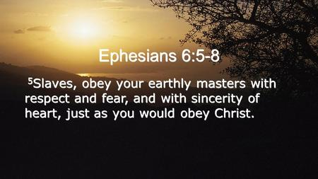 Ephesians 6:5-8 5 Slaves, obey your earthly masters with respect and fear, and with sincerity of heart, just as you would obey Christ.