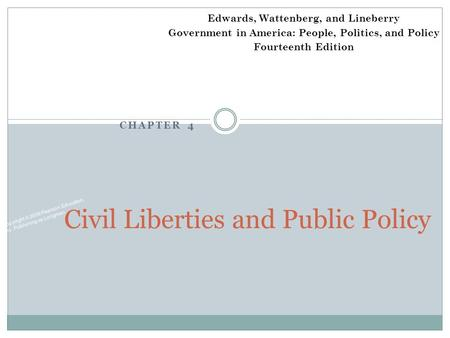 CHAPTER 4 Copyright © 2009 Pearson Education, Inc. Publishing as Longman. Civil Liberties and Public Policy Edwards, Wattenberg, and Lineberry Government.