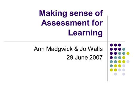Making sense of Assessment for Learning Ann Madgwick & Jo Walls 29 June 2007.