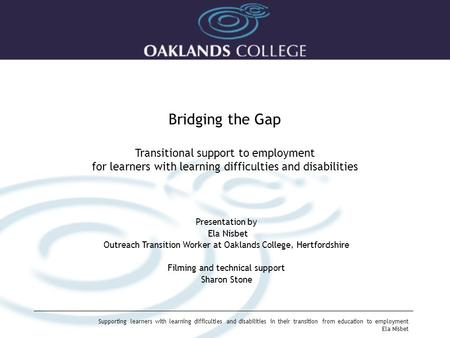 Supporting learners with learning difficulties and disabilities in their transition from education to employment Ela Nisbet Bridging the Gap Transitional.