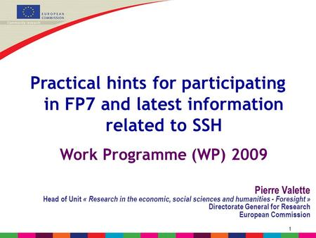 1 Practical hints for participating in FP7 and latest information related to SSH Work Programme (WP) 2009 Pierre Valette Head of Unit « <strong>Research</strong> in the.