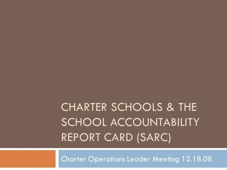 CHARTER SCHOOLS & THE SCHOOL ACCOUNTABILITY REPORT CARD (SARC) Charter Operations Leader Meeting 12.18.08.