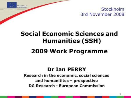 1 Stockholm 3rd November 2008 Dr Ian PERRY <strong>Research</strong> in the economic, social sciences and humanitites – prospective DG <strong>Research</strong> - European Commission Social.