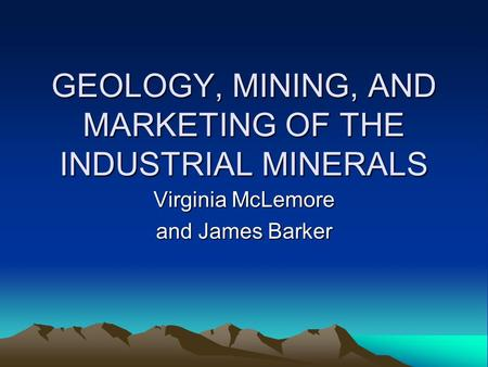 GEOLOGY, MINING, AND MARKETING OF THE INDUSTRIAL MINERALS Virginia McLemore and James Barker.