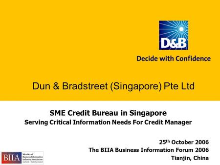 SME Credit Bureau in Singapore Serving Critical Information Needs For Credit Manager Dun & Bradstreet (Singapore) Pte Ltd 25 th October 2006 The BIIA Business.