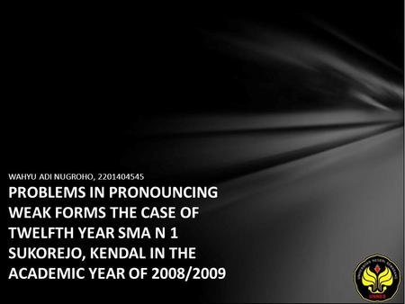 WAHYU ADI NUGROHO, 2201404545 PROBLEMS IN PRONOUNCING WEAK FORMS THE CASE OF TWELFTH YEAR SMA N 1 SUKOREJO, KENDAL IN THE ACADEMIC YEAR OF 2008/2009.