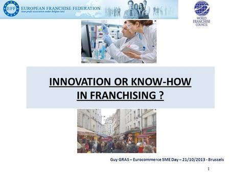 INNOVATION OR KNOW-HOW IN FRANCHISING ? Guy GRAS – Eurocommerce SME Day – 21/10/2013 - Brussels 1.