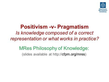Positivism -v- Pragmatism Is knowledge composed of a correct representation or what works in practice? MRes Philosophy of Knowledge: (slides available.
