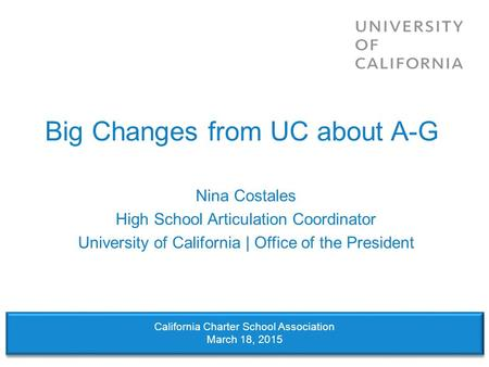 Big Changes from UC about A-G Nina Costales High School Articulation Coordinator University of California | Office of the President California Charter.