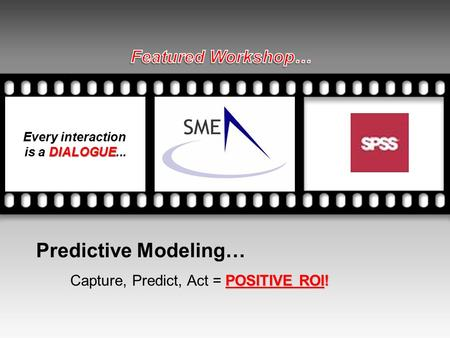 Predictive Modeling… POSITIVE ROI! Capture, Predict, Act = POSITIVE ROI! Every interaction DIALOGUE is a DIALOGUE... Your picture here.