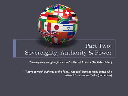 "Part Two: Sovereignty, Authority & Power ""Sovereignty is not given, it is taken."" -- Kemal Ataturk (Turkish soldier) ""I have as much authority as the Pope,"
