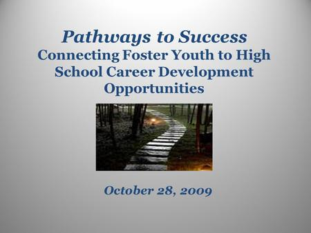 Pathways to Success Connecting Foster Youth to High School Career Development Opportunities October 28, 2009.